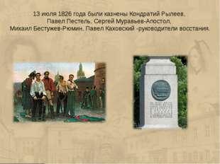 13 июля 1826 года были казнены Кондратий Рылеев, Павел Пестель, Сергей Муравь