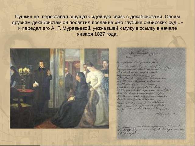 Пушкин не переставал ощущать идейную связь с декабристами. Своим друзьям-дека...