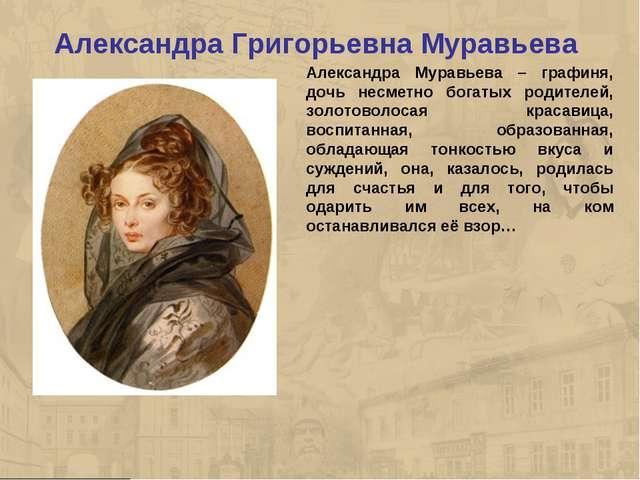 Александра Григорьевна Муравьева Александра Муравьева – графиня, дочь несметн...