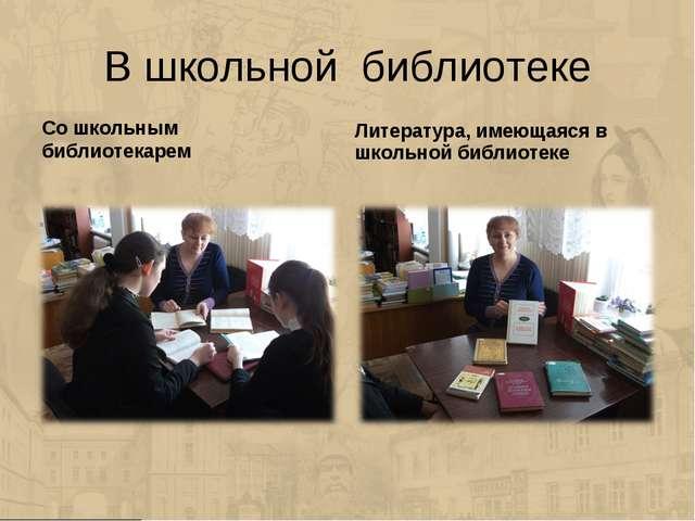 В школьной библиотеке Со школьным библиотекарем Литература, имеющаяся в школь...