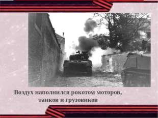 Воздух наполнился рокотом моторов, танков и грузовиков Воздух наполнился рок