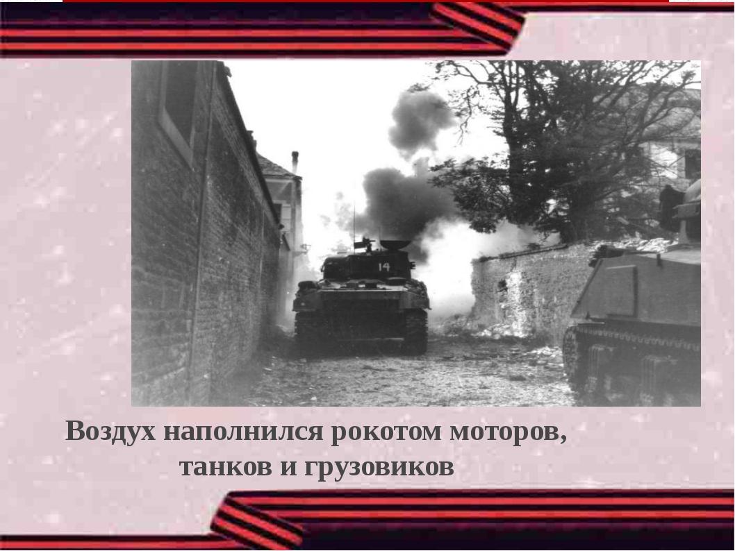 Воздух наполнился рокотом моторов, танков и грузовиков Воздух наполнился рок...