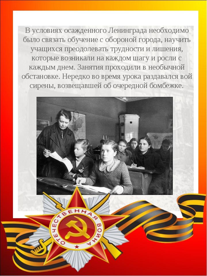 В условиях осажденного Ленинграда необходимо было связать обучение с обороной...