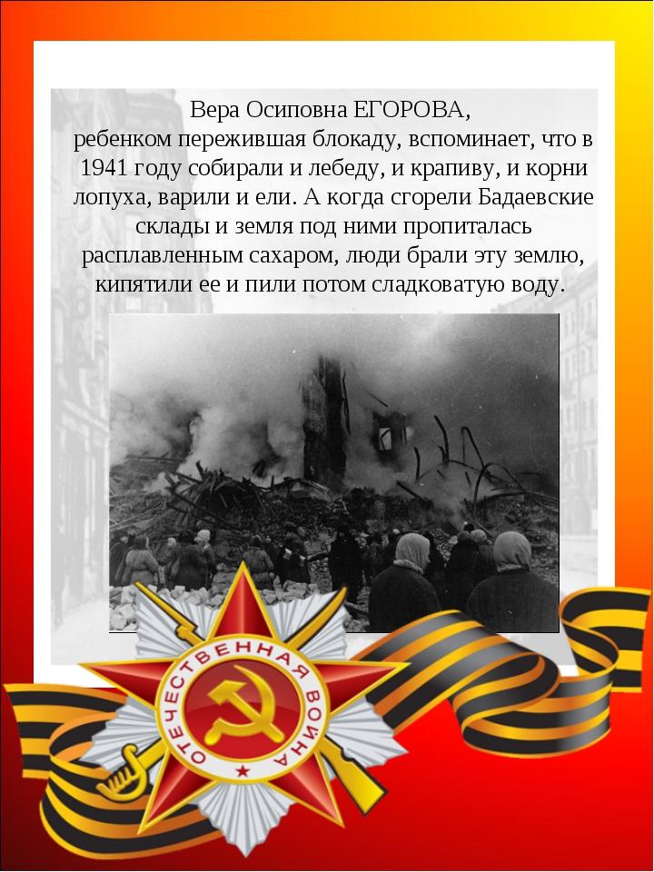 Вера Осиповна ЕГОРОВА, ребенком пережившая блокаду, вспоминает, что в 1941 го...