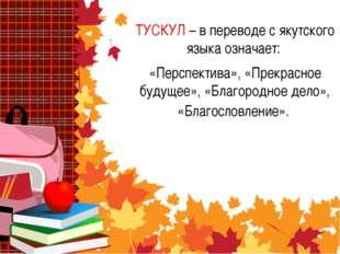 ТУСКУЛ – в переводе с якутского языка означает: «Перспектива», «Прекрасное бу