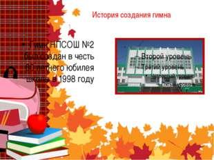 История создания гимна Гимн НПСОШ №2 был создан в честь 60 летнего юбилея шко