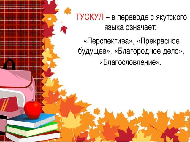 ТУСКУЛ – в переводе с якутского языка означает: «Перспектива», «Прекрасное бу...