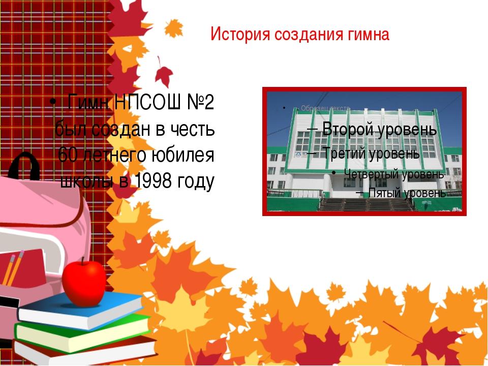 История создания гимна Гимн НПСОШ №2 был создан в честь 60 летнего юбилея шко...