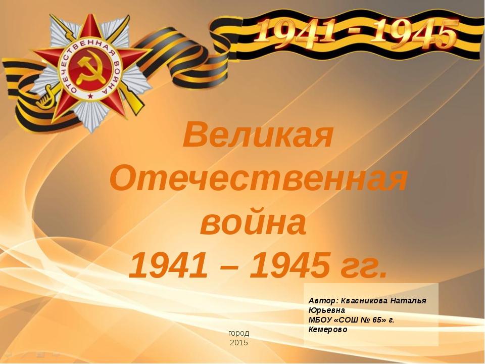 Великая Отечественная война 1941 – 1945 гг. город 2015 Автор: Квасникова Ната...