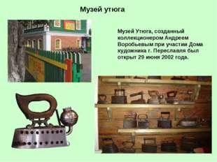 Музей утюга Музей Утюга, созданный коллекционером Андреем Воробьевым при учас