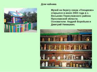 Дом чайника Музей на берегу озера «Плещеево» открылся в июле 2003 года в с. В