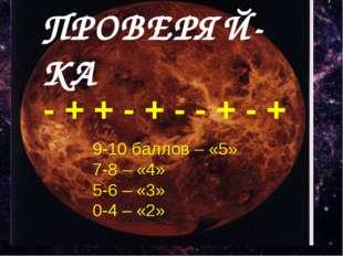 ПРОВЕРЯЙ-КА - + + - + - - + - + 9-10 баллов – «5» 7-8 – «4» 5-6 – «3» 0-4 –