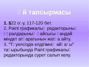Үй тапсырмасы 1. §22 оқу, 117-120 бет. 2. Paint графикалық редакторының құрал