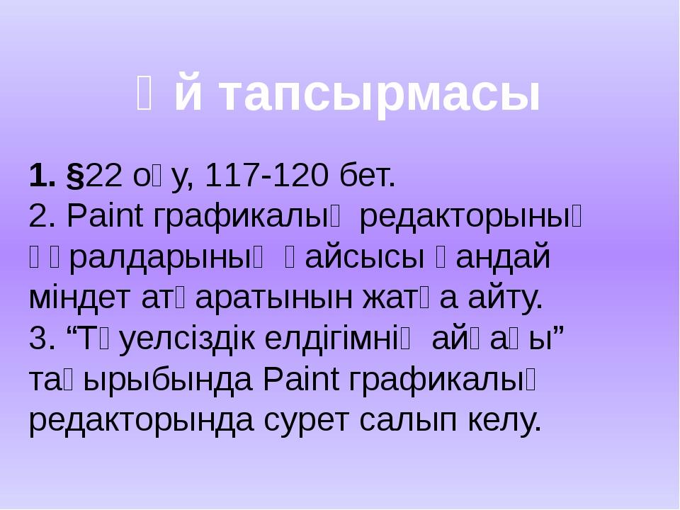 Үй тапсырмасы 1. §22 оқу, 117-120 бет. 2. Paint графикалық редакторының құрал...