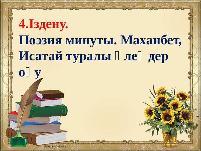 4.Іздену. Поэзия минуты. Маханбет, Исатай туралы өлеңдер оқу