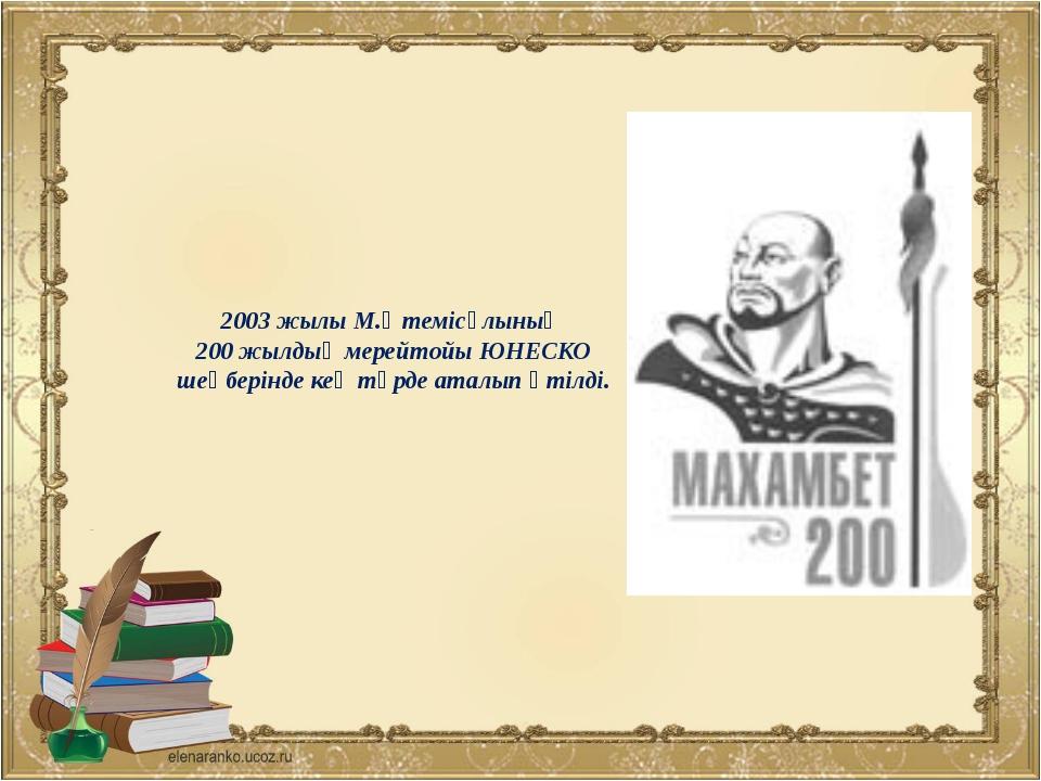 2003 жылы М.Өтемісұлының 200 жылдық мерейтойы ЮНЕСКО шеңберінде кең түрде ата...