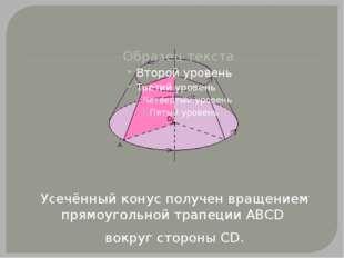 Усечённый конус получен вращением прямоугольной трапеции АВСD вокруг стороны