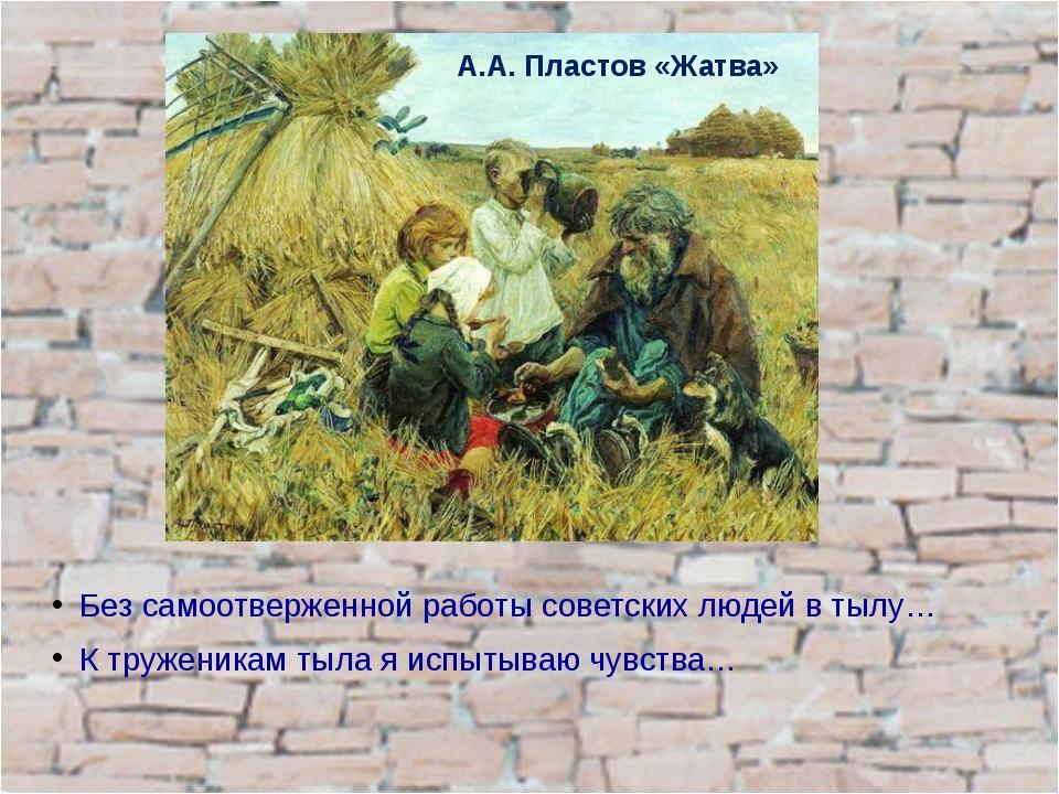 Без самоотверженной работы советских людей в тылу… К труженикам тыла я испыты...