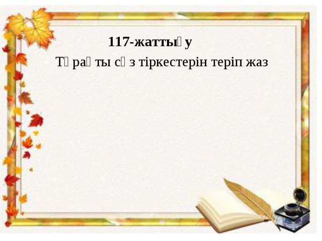 117-жаттығу Тұрақты сөз тіркестерін теріп жаз