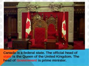 Canada is a federal state. The official head of state is the Queen of the Uni
