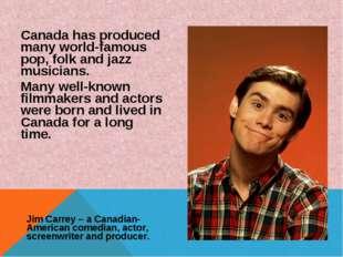 Canada has produced many world-famous pop, folk and jazz musicians. Many well