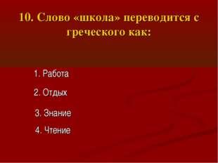 10. Слово «школа» переводится с греческого как: 1. Работа 2. Отдых 3. Знание