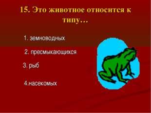 15. Это животное относится к типу… 2. пресмыкающихся 3. рыб 1. земноводных 4.