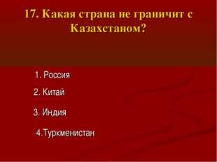 17. Какая страна не граничит с Казахстаном? 1. Россия 2. Китай 3. Индия 4.Тур