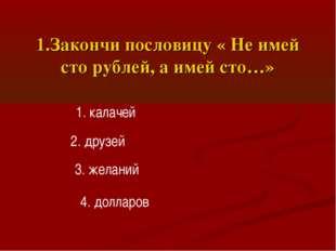 1.Закончи пословицу « Не имей сто рублей, а имей сто…» 1. калачей 2. друзей 3