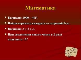 Математика Вычисли: 1000 – 465. Найди периметр квадрата со стороной 5см. Вычи