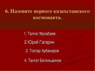 6. Назовите первого казахстанского космонавта. 1. Талгат Мусабаев 2.Юрий Гага