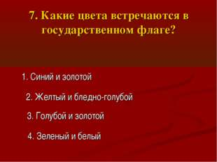 7. Какие цвета встречаются в государственном флаге? 1. Синий и золотой 2. Жел