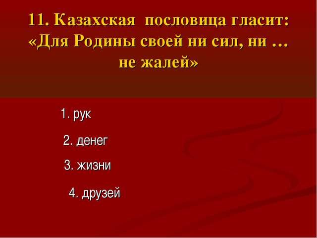 11. Казахская пословица гласит: «Для Родины своей ни сил, ни … не жалей» 1. р...