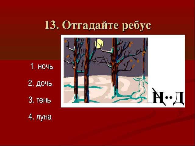 13. Отгадайте ребус 1. ночь 3. тень 2. дочь 4. луна