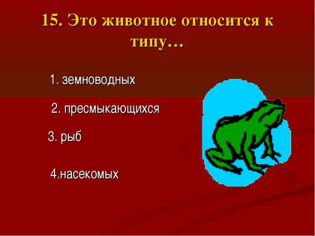 15. Это животное относится к типу… 2. пресмыкающихся 3. рыб 1. земноводных 4....