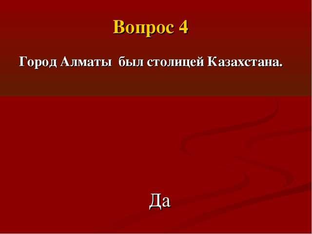 Город Алматы был столицей Казахстана. Да Вопрос 4