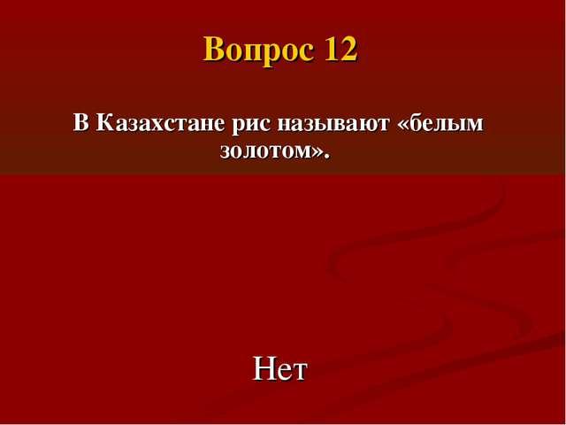 В Казахстане рис называют «белым золотом». Нет Вопрос 12