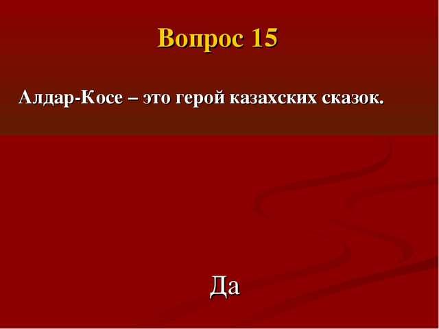 Алдар-Косе – это герой казахских сказок. Да Вопрос 15