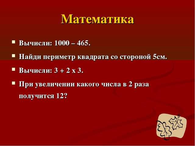 Математика Вычисли: 1000 – 465. Найди периметр квадрата со стороной 5см. Вычи...