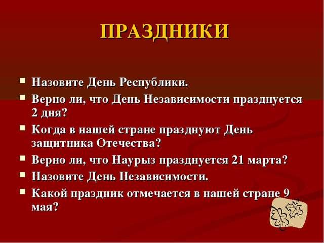 ПРАЗДНИКИ Назовите День Республики. Верно ли, что День Независимости праздну...