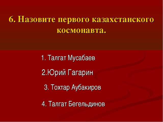 6. Назовите первого казахстанского космонавта. 1. Талгат Мусабаев 2.Юрий Гага...