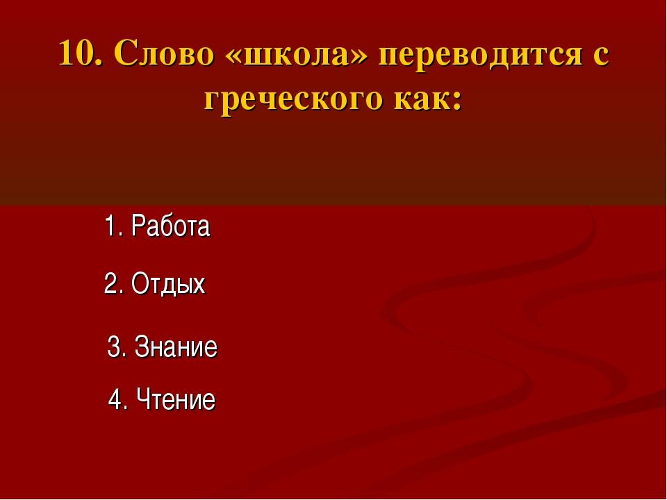 10. Слово «школа» переводится с греческого как: 1. Работа 2. Отдых 3. Знание...