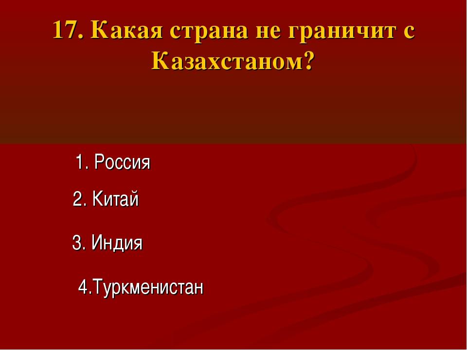 17. Какая страна не граничит с Казахстаном? 1. Россия 2. Китай 3. Индия 4.Тур...
