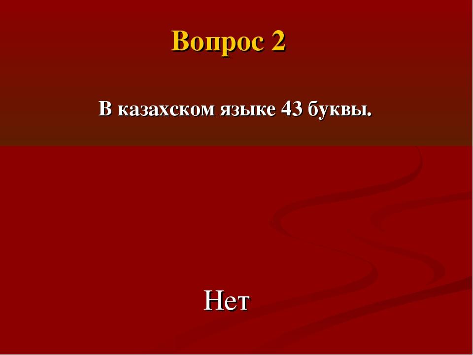 В казахском языке 43 буквы. Нет Вопрос 2