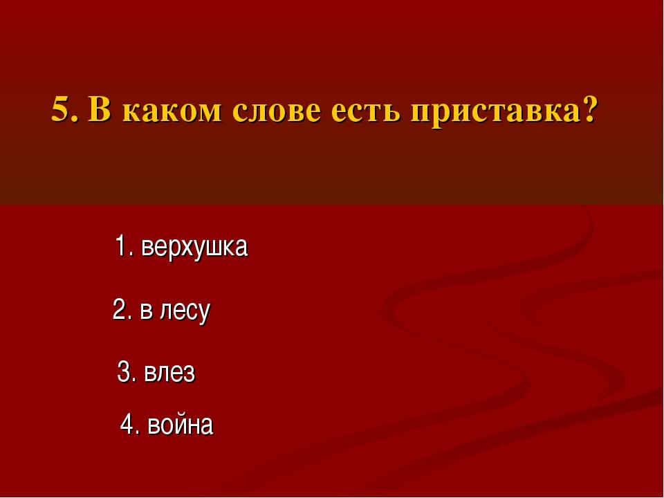 5. В каком слове есть приставка? 1. верхушка 2. в лесу 3. влез 4. война