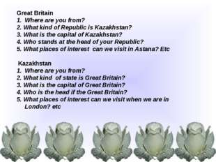 Great Britain Where are you from? 2. What kind of Republic is Kazakhstan? 3.