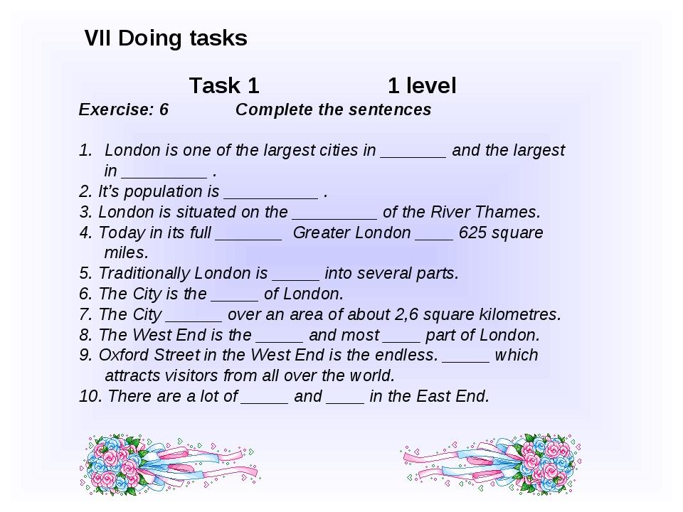 VII Doing tasks Task 1 1 level Exercise: 6 Complete the sentences London is...