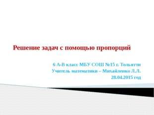 Решение задач с помощью пропорций 6 А-В класс МБУ СОШ №15 г. Тольятти Учитель