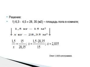 Решение: 1) 6,3 ∙ 4,5 = 28, 35 (м2) – площадь пола в комнате; Ответ: 2.835 ки