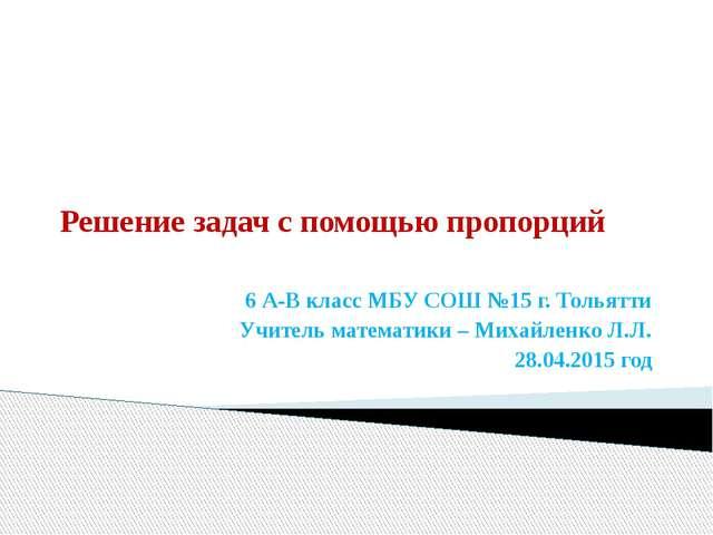Решение задач с помощью пропорций 6 А-В класс МБУ СОШ №15 г. Тольятти Учитель...